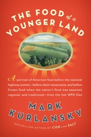 The Food of a Younger Land - A portrait of American food- before the national highway system, before chain restaurants, and before frozen food, when the nation's foodwas seasonal,regional ebook by Mark Kurlansky