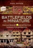 Battlefields in Miniature - Making Realistic and Effective Terrain for Wargames ebook by Paul  Davies