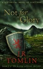 Not for Glory - A Historical Novel of Scotland ebook by J R Tomlin