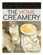 The Home Creamery - Make Your Own Fresh Dairy Products; Easy Recipes for Butter, Yogurt, Sour Cream, Creme Fraiche, Cream Cheese, Ricotta, and More! ebook by Kathy Farrell-Kingsley