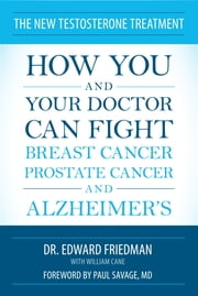 The New Testosterone Treatment - How You and Your Doctor Can Fight Breast Cancer, Prostate Cancer, and Alzheimer' s ebook by Edward Friedman, William Cane