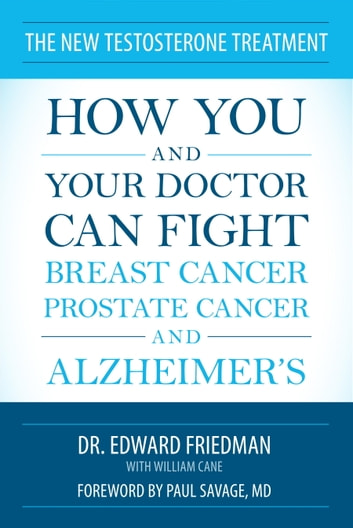 The New Testosterone Treatment - How You and Your Doctor Can Fight Breast Cancer, Prostate Cancer, and Alzheimer' s ebook by Edward Friedman,William Cane