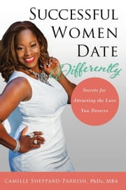 Successful Women Date Differently - Secrets for Attracting the Love You Deserve ebook by Camille Sheppard-Parrish