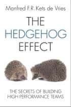 The Hedgehog Effect - The Secrets of Building High Performance Teams ebook by Manfred F. R. Kets de Vries