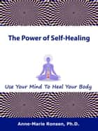 The Power of Self-Healing: Use Your Mind To Heal Your Body ebook by Anne-Marie Ronsen