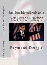 Barack Obama: His Love and Dream for America - A Presidency Rising Above Conflicts and Challenges ebook by Raymond Sturgis
