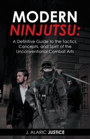 Modern Ninjutsu: a Definitive Guide to the Tactics, Concepts, and Spirit of the Unconventional Combat Arts ebook by J. Alaric Justice
