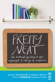 Pretty Neat - The Buttoned-Up Way to Get Organized and Let Go of Perfection ebook by Alicia Rockmore,Sarah Welch