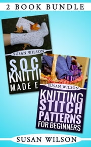 "2 Book Bundle: ""Knitting Stitch Patterns For Beginners"" & ""Sock Kitting Made Easy"" - Knitting 101, #4 ebook by Susan Wilson"