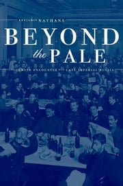 Beyond the Pale - The Jewish Encounter with Late Imperial Russia ebook by Benjamin Nathans