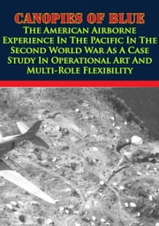Canopies Of Blue: - The U.S. Airborne Experience In The Pacific In WWII As A Case Study In Operational Art And Multi-Role Flexibility ebook by Major Channing M. Greene Jr.