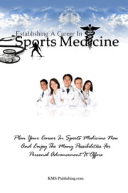 Establishing A Career In Sports Medicine - Plan Your Career In Sports Medicine Now And Enjoy The Many Possibilities For Personal Advancement It Offers ebook by KMS Publishing