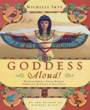 Goddess Aloud!: Transforming Your World Through Rituals & Mantras ebook by Michelle Skye