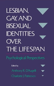 Lesbian, Gay, and Bisexual Identities over the Lifespan - Psychological Perspectives ebook by Charlotte J. Patterson, Anthony R. D'Augelli