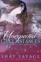 Unexpected Circumstances: The Seduction - Unexpected Circumstances, #2 ebook by Shay Savage