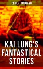 KAI LUNG'S FANTASTICAL STORIES - The Transmutation of Ling, The Story of Yung Chang, The Probation of Sen Heng, The Experiment of the Mandarin Chan Hung, The Confession of Kai Lung, The Vengeance of Tung Fel and more ebook by Ernest Bramah