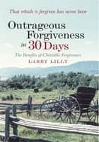 Outrageous Forgiveness in 30 Days ebook by Larry Lilly