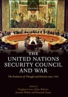 The United Nations Security Council and War : The Evolution of Thought and Practice since 1945 - The Evolution of Thought and Practice since 1945 ebook by Vaughan Lowe ; Adam Roberts ; Jennifer Welsh ; Dominik Zaum