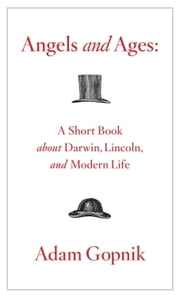 Angels and Ages - A Short Book about Darwin, Lincoln, and Modern Life ebook by Adam Gopnik
