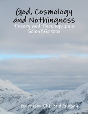 God, Cosmology and Nothingness - Theory and Theology In a Scientific Era ebook by Garrison Clifford Gibson