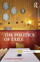 The Politics of Exile ebook by Elizabeth Dauphinee