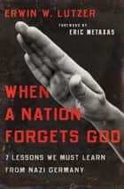 When a Nation Forgets God ebook by Erwin W. Lutzer,Eric Metaxas