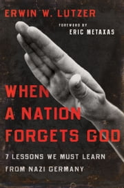 When a Nation Forgets God - 7 Lessons We Must Learn from Nazi Germany ebook by Erwin W. Lutzer, Eric Metaxas