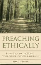 Preaching Ethically - Being True to the Gospel, Your Congregation, and Yourself ebook by Ronald  D. Sisk