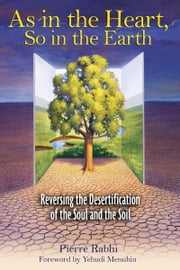 As in the Heart, So in the Earth - Reversing the Desertification of the Soul and the Soil ebook by Pierre Rabhi,Yehudi Menuhin