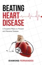Beating Heart Disease - 5 Powerful Pillars to Prevent and Reverse Heart Disease ebook by Diamond Fernandes