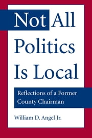 Not All Politics Is Local - Reflections of a Former County Chairman ebook by William D. Angel Jr.