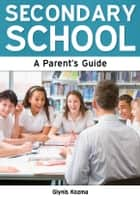 Secondary School: A Parent's Guide ebook by Glynis Kozma