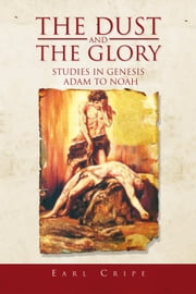 The Dust and the Glory - The Beginning of Time and History Studies in Genesis Adam to Noah Book One of Three An Expository Series on Books of the Old Testament ebook by Earl Cripe