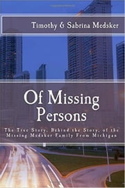 Of Missing Persons - The True Story, Behind the Story, of the Missing Medsker Family From Michigan ebook by Timothy Medsker,Sabrina Medsker