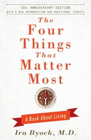 The Four Things That Matter Most - 10th Anniversary Edition - A Book About Living ebook by Ira Byock, M.D.