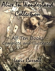 Alice In Wonderland Collection – All Ten Books - Complete and Illustrated (Alice's Adventures in Wonderland, Through the Looking Glass, The Hunting of the Snark, Alice's Adventures Under Ground, Sylvie and Bruno, Nursery, Songs and Poems) ebook by Lewis Carroll