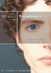 Mental Toughness - Understanding the Game of Life ebook by Dr. Timothy S. Wakefield