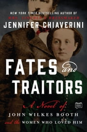 Fates and Traitors - A Novel of John Wilkes Booth ebook by Jennifer Chiaverini