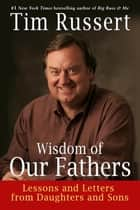 Wisdom of Our Fathers - Lessons and Letters from Daughters and Sons ebook by Tim Russert