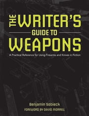 The Writer's Guide to Weapons - A Practical Reference for Using Firearms and Knives in Fiction ebook by Benjamin Sobieck