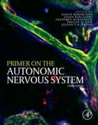 Primer on the Autonomic Nervous System ebook by David Robertson,Phillip A. Low,Ronald J. Polinsky