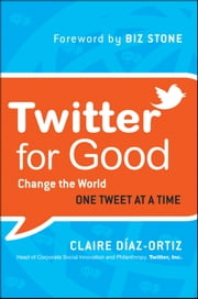 Twitter for Good - Change the World One Tweet at a Time ebook by Claire Diaz-Ortiz, Biz Stone