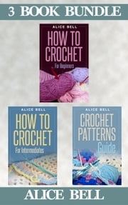 "(3 Book Bundle) ""How To Crochet For Beginners"" & ""How To Crochet For Intermediates"" & ""Crochet Patterns Guide"" - Crochet, #7 ebook by Alice Bell"