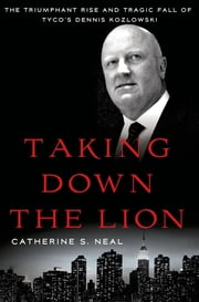 Taking Down the Lion - The Triumphant Rise and Tragic Fall of Tyco's Dennis Kozlowski ebook by Catherine S. Neal
