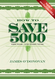 How To Save 5000: Reduce Your Outgoings without Reducing Your Lifestyle ebook by James O'Donovan