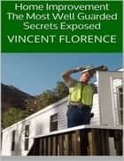Home Improvement: The Most Well Guarded Secrets Exposed ebook by Vincent Florence