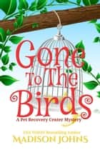 Gone to the Birds - A Pet Recovery Center Mystery, #3 ebook by Madison Johns