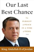 Our Last Best Chance - A Story of War and Peace ebook by King Abdullah II of Jordan