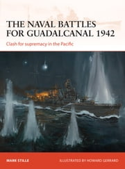 The naval battles for Guadalcanal 1942 - Clash for supremacy in the Pacific ebook by Mark Stille,Howard Gerrard