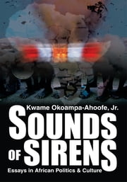 SOUNDS OF SIRENS - Essays in African Politics & Culture ebook by Kwame Okoampa-Ahoofe Jr.